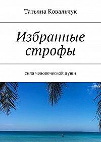 Татьяна Ковальчук -Избранные строфы. Сила человеческойдуши