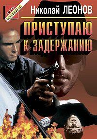Николай Леонов -Приступаю к задержанию