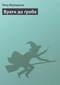 Петр Верещагин - Враги до гроба