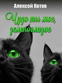 Алексей Котов -Чудо ты мое, зеленоглазое