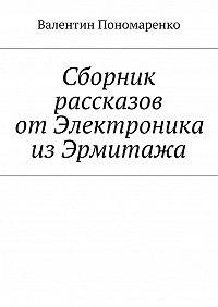 Валентин Пономаренко -Сборник рассказов отЭлектроника изЭрмитажа