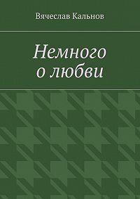 Вячеслав Кальнов -Немного о любви