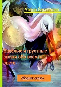 Алена Бессонова - Весёлые игрустные сказки обо всём насвете. Сборник сказок