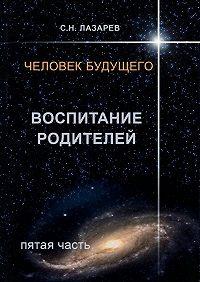 Сергей Лазарев -Человек будущего. Воспитание родителей. Пятая часть