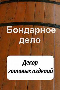 Илья Мельников -Бондарное дело. Декор готовых изделий