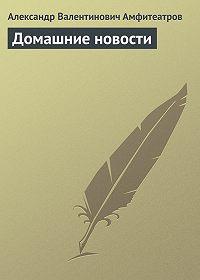 Александр Амфитеатров -Домашние новости