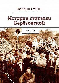 Михаил Сутчев -История станицы Берёзовской. Часть2