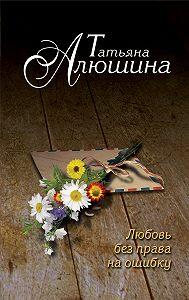 Татьяна Алюшина -Любовь без права на ошибку