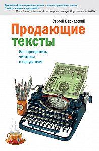 Сергей Бернадский -Продающие тексты. Как превратить читателя в покупателя