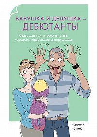 Каролин Котино -Бабушка и дедушка – дебютанты. Книга для тех, кто хочет стать хорошими бабушками и дедушками
