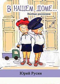 Юрий Русин -В нашем доме. Весёлые рассказики