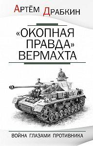 Артем Драбкин -«Окопная правда» Вермахта. Война глазами противника