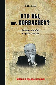Владислав Швед - Кто вы, mr. Gorbachev? История ошибок и предательств