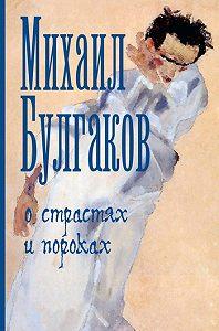 Михаил Афанасьевич Булгаков -О страстях и пороках (сборник)