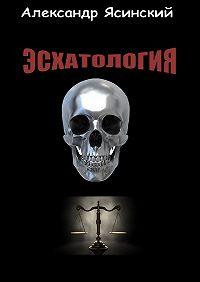 Александр Ясинский -Эсхатология