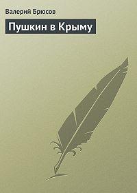 Валерий Брюсов - Пушкин вКрыму