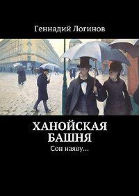 Геннадий Логинов -Ханойская башня. Сон наяву…
