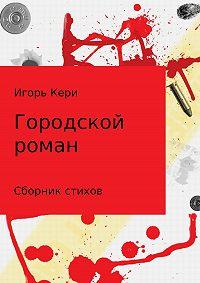 Игорь Васильевич Кери -Городской роман