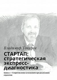 Владимир Токарев - СТАРТАП: стратегическая экспресс-диагностика. Книга 5– Сопротивление изменениям при реализации стратегии