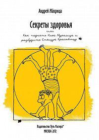 Андрей Макрица -Секреты здоровья, или Как поднять Илью Муромца и разбудить Спящую Красавицу
