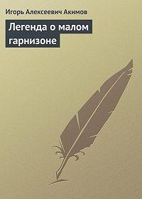 Игорь Акимов - Легенда о малом гарнизоне