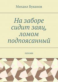Михаил Буканов -Назаборе сидит заяц, ломом подпоясанный. Поэзия