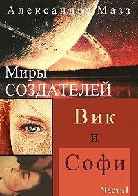Александра Мазз -Миры Создателей. Вик иСофи. Часть1