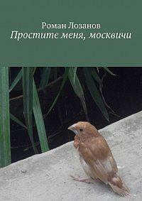 Роман Лозанов - Простите меня, москвичи