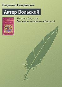 Владимир Гиляровский -Актер Вольский