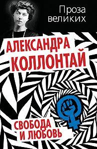 Александра Михайловна Коллонтай -Свобода и любовь (сборник)