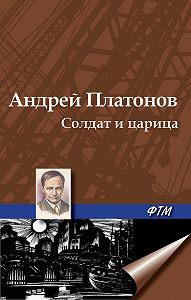 Андрей Платонов - Солдат и царица