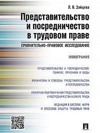 Лариса Зайцева - Представительство и посредничество в трудовом праве: сравнительно-правовое исследование. Монография