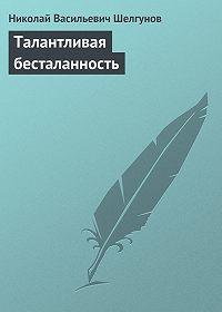 Николай Шелгунов -Талантливая бесталанность