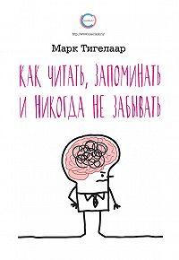 Марк Тигелаар -Как читать, запоминать и никогда не забывать