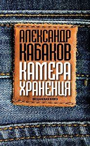 Александр Кабаков -Камера хранения. Мещанская книга