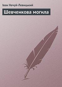 Іван Нечуй-Левицький - Шевченкова могила