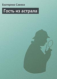 Екатерина Савина -Гость из астрала
