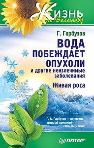 ГеннадийГарбузов -Вода побеждает опухоли и другие неизлечимые заболевания