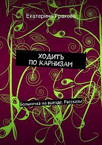 Екатерина Гракова - Ходить покарнизам