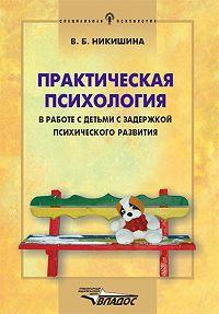 Вера Борисовна Никишина -Практическая психология в работе с детьми с задержкой психического развития
