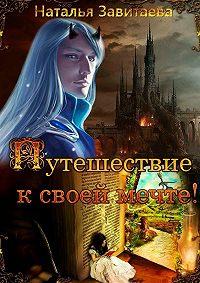 Наталья Завитаева - Путешествие ксвоей мечте! Раз заразом, жизнь зажизнью я обречена проходить один итотже путь, пока невыполню предначертанное
