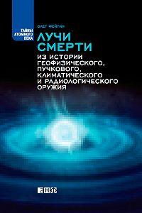 Олег Фейгин - Лучи смерти. Из истории геофизического, пучкового, климатического и радиологического оружия
