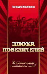 Геннадий Моисеенко - Эпоха победителей. Воспоминания пламенных лет!