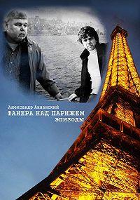 Александр Анненский - Фанера над Парижем. Эпизоды
