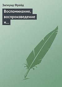 Зигмунд Фрейд - Воспоминание, воспроизведение и переработка