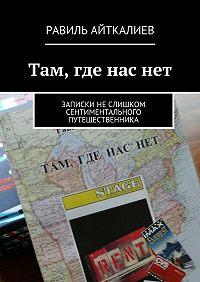 Равиль Айткалиев -Там, где наснет. Записки неслишком сентиментального путешественника