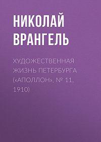 Николай Врангель -Художественная жизнь Петербурга («Аполлон», № 11, 1910)