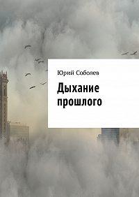 Юрий Михайлович Соболев -Дыхание прошлого