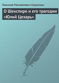 Николай Карамзин -О Шекспире и его трагедии «Юлий Цезарь»