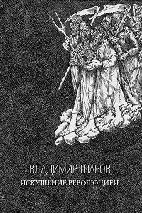Владимир Шаров -Искушение Революцией